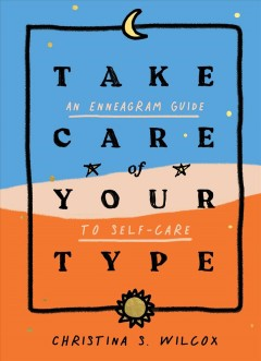 Take care of your type : an enneagram guide to self-care / Christina S. Wilcox.
