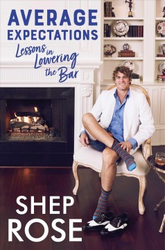 Average expectations : lessons in lowering the bar / Shep Rose; with Dina Gachman.