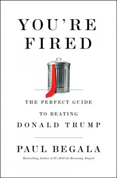You're fired : the perfect guide to beating Donald Trump / Paul Begala.