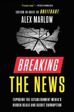 Breaking the news exposing the establishment media's hidden deals and secret corruption / Alex Marlow.