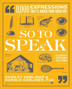 So to speak : 11,000 expressions that'll knock your socks off / by Shirley Kobliner and Harold Kobliner, Ph.D.
