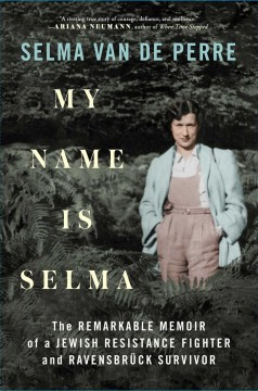 My Name Is Selma : The Remarkable Memoir of a Jewish Resistance Fighter and Ravensbrپck Survivor