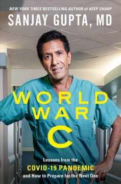 World war C : lessons from the COVID-19 pandemic and how to prepare for the next one / Sanjay Gupta, MD, with Kristin Loberg.