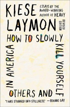 How to slowly kill yourself and others in America : essays / Kiese Laymon.