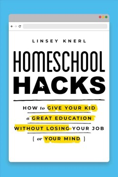 Homeschool hacks : how to give your kid a great education without losing your job (or your mind) / Linsey Knerl.