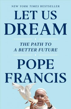 Let us dream : the path to a better future / Pope Francis in conversation with Austen Ivereigh.