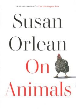 On animals / Susan Orlean.