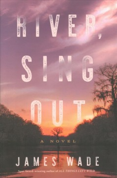 River, sing out : a novel / James Wade.