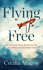 Flying Free : My Victory over Fear to Become the First Latina Pilot on the Us Aerobatic Team
