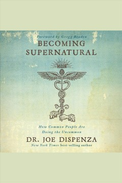 Becoming supernatural : how common people are doing the uncommon [electronic resource] / Dr. Joe Dispenza.