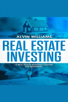 Real estate investing. 15 Real Estate Investing Lessons for Beginners [electronic resource] / Alvin Williams.