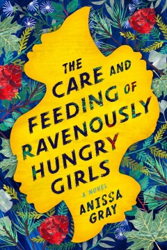 The care and feeding of ravenously hungry girls Anissa Gray.