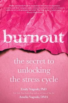 Burnout : the secret to unlocking the stress cycle / Emily Nagoski, PhD and Amelia Nagoski, DMA.