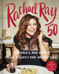 Rachael Ray 50 : memories and meals from a sweet and savory life : a cookbook / Rachael Ray.