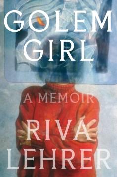 Golem girl : a memoir / Riva Lehrer.