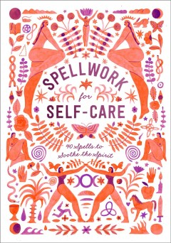 Spellwork for self-care : 40 spells to soothe the spirit