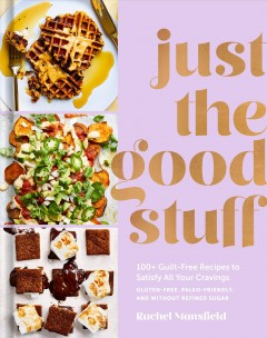 Just the Good Stuff : 100+ Guilt-free Recipes to Satisfy All Your Cravings: a Cookbook
