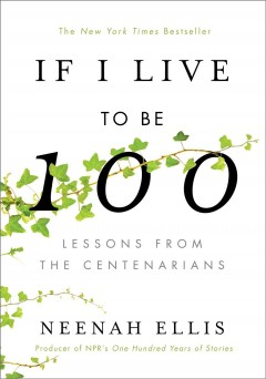 If I live to be 100 : lessons from the centenarians / by Neenah Ellis.