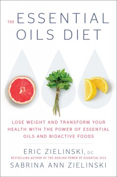 The Essential Oils Diet : Lose Weight and Transform Your Health With the Power of Essential Oils and Bioactive Foods