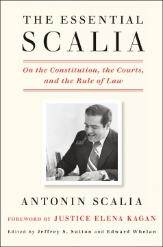 The essential Scalia / On the Constitution, the Courts, and the Rule of Law