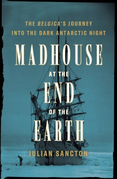 Madhouse at the end of the Earth : the Belgica's journey into the dark Antarctic night / Julian Sancton.