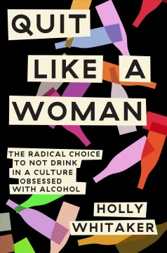 Quit like a woman : the radical choice to not drink in a culture obsessed with alcohol / Holly Whitaker.