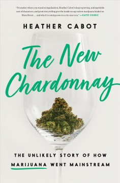 The new chardonnay : the unlikely story of how marijuana went mainstream / Heather Cabot.