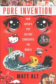 Pure invention : how Japan's pop culture conquered the world / Matt Alt.