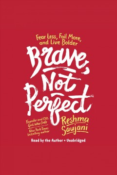 Brave, not perfect [electronic resource] : fear less, fail more, and live bolder / Reshma Saujani.