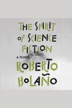 The spirit of science fiction [electronic resource] / Roberto Bolaño ; translated by Natasha Wimmer.