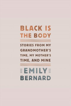 Black is the body [electronic resource] : stories from my grandmother's time, my mother's time, and mine / by Emily Bernard.
