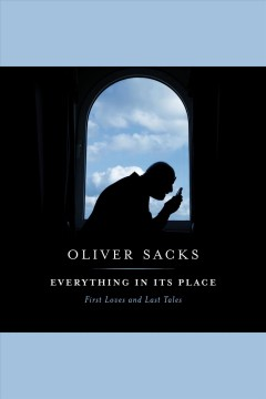 Everything in its place [electronic resource] : first loves and last tales / by Oliver Sacks.