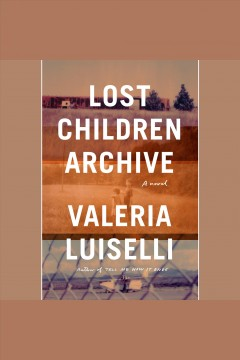 Lost children archive [electronic resource] : a novel / by Valeria Luiselli.