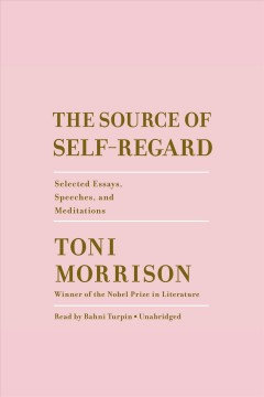 The source of self-regard [electronic resource] : selected essays, speeches, and meditations / Toni Morrison.