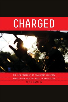 Charged [electronic resource] : the new movement to transform American prosecution and end mass incarceration / Emily Bazelon.