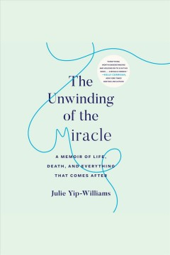 The unwinding of the miracle [electronic resource] : a memoir of life, death, and everything that comes after / by Julie Yip-Williams.