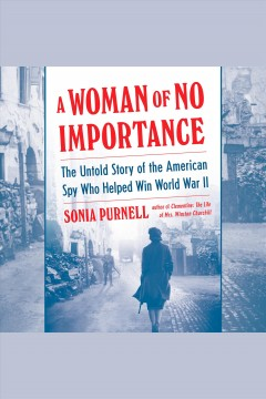A woman of no importance [electronic resource] : the untold story of the American spy who helped win WWII / Sonia Purnell.