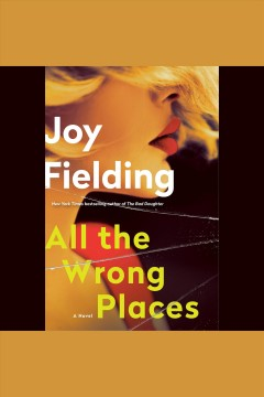 All the wrong places [electronic resource] : a novel / Joy Fielding.