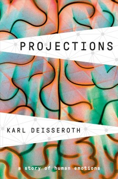 Projections : a story of human emotions / by Karl Deisseroth.