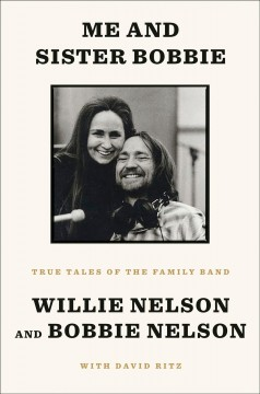 Me and sister Bobbie : true tales of the family band / Willie Nelson and Bobbie Nelson ; with David Ritz.