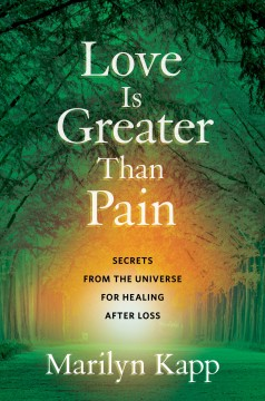 Love Is Greater Than Pain : Secrets from the Universe for Healing After Loss