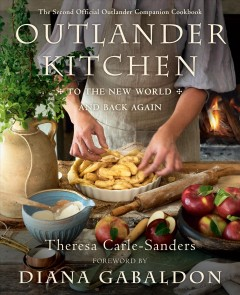 Outlander kitchen : to the new world and back again : the second official Outlander companion cookbook / Theresa Carle-Sanders ; with foreward by Diana Gabaldon ; photographer Rebecca Wellman.