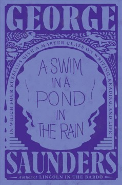 A swim in a pond in the rain : in which four Russians give a master class on writing, reading, and life / by George Saunders.