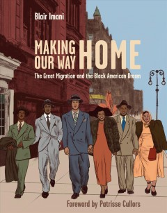 Making our way home : the Great Migration and the Black American dream / Blair Imani ; foreword by Patrisse Cullors ; illustrations by Rachelle Baker.
