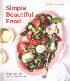 Simple beautiful food : recipes and riffs for everyday cooking / Amanda Frederickson.