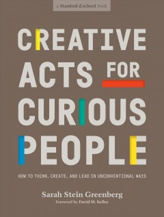 Creative acts for curious people : how to think, create, and lead in unconventional ways / Sarah Stein Greenberg; foreword by David M. Kelley ; illustrations by Michael Hirshon.