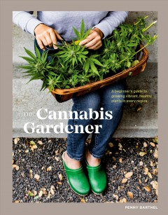 The cannabis gardener : a beginner's guide to growing vibrant, healthy plants in every region