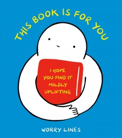 This Book Is for You : I Hope You Find It Mildly Uplifting