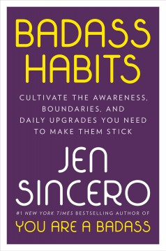 Badass habits : cultivate the awareness, boundaries, and daily upgrades you need to make them stick / Jen Sincero.