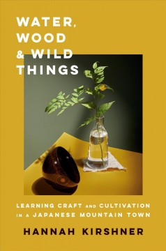 Water, wood, and wild things : learning craft and cultivation in a Japanese mountain town / Hannah Kirshner.
